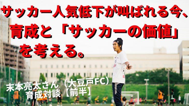 サッカー人気低下が叫ばれる今、育成と「サッカーの価値」を考える。 末本亮太さん(NPO大豆戸FC代表理事)×小澤一郎 サッカー育成対談【前半】